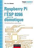 Raspberry Pi et l'ESP 8266 pour la domotique : 12 réalisations pas à pas (Tous makers !) (French Edition)
