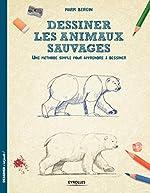 Dessiner les animaux sauvages - Une méthode simple pour apprendre à dessiner de Mark Bergin