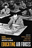 Educating Air Forces: Global Perspectives on Airpower Learning (Aviation and Air Power)