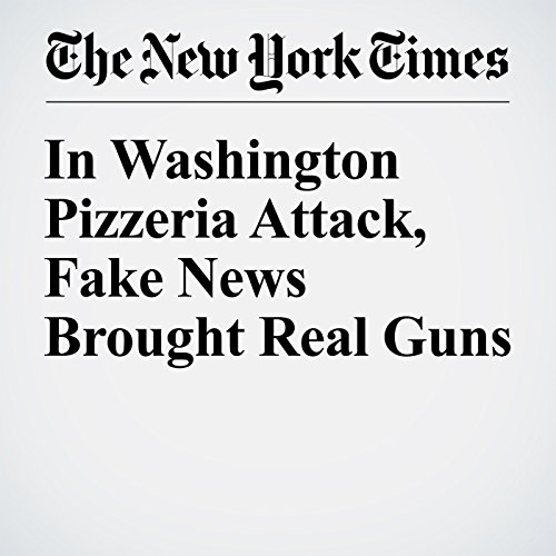 In Washington Pizzeria Attack, Fake News Brought Real Guns cover art