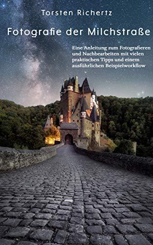 Fotografie der Milchstraße: Eine Anleitung zum Fotografieren und Nachbearbeiten mit vielen praktischen Tipps und einem ausführlichen Beispielworkflow