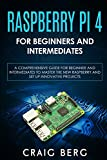 Raspberry Pi 4 For Beginners And Intermediates: A Comprehensive Guide for Beginner and Intermediates to Master the New Raspberry Pi 4 and Set up Innovative Projects