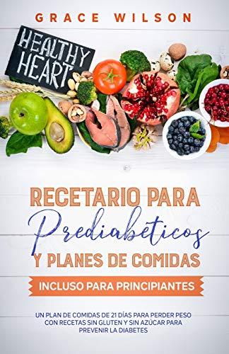 Recetario para Prediabéticos y Planes de comidas incluso para Principiantes: Un plan de comidas de 21 días para perder peso con recetas sin gluten y sin azúcar para prevenir la diabetes