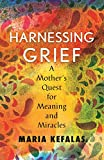 Harnessing Grief: A Mother's Quest for Meaning and Miracles