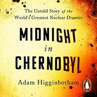 Midnight in Chernobyl     The Story of the World's Greatest Nuclear Disaster              By:                                                                                                                                 Adam Higginbotham                               Narrated by:                                                                                                                                 Jacques Roy                      Length: 13 hrs and 55 mins     48 ratings     Overall 4.9