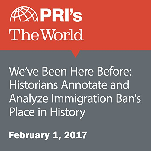 We've Been Here Before: Historians Annotate and Analyze Immigration Ban's Place in History audiobook cover art