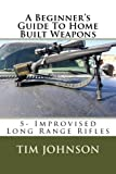 A Beginner's Guide To Home Built Weapons (Improvised Long Range Rifles) (Volume 5)