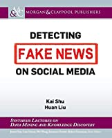 Detecting Fake News on Social Media (Synthesis Lectures on Data Mining and Knowledge Discovery)