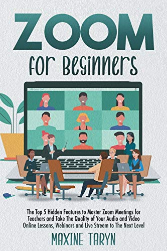 Zoom for Beginners: The Top 5 Hidden Features To Master Zoom Meetings For Teachers And Take The Quality Of Your Audio And Video Online Lessons, Webinars, And Live Stream To The Next Level