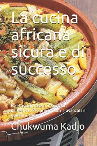 La cucina africana sicura e di successo: Ricette deliziose e importanti dall'Africa. Per principianti e avanzati e qualsiasi dieta