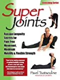 Super Joints: Russian Longevity Secrets for Pain-Free Movement,: Russian Longevity Secrets for Pain-Free Movement, Maximum Mobility & Flexible Strength
