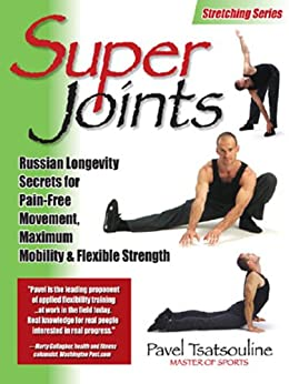 Super Joints: Russian Longevity Secrets for Pain-Free Movement,: Russian Longevity Secrets for Pain-Free Movement, Maximum Mobility & Flexible Strength by [Pavel Tsatsouline]