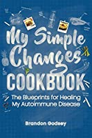 My Simple Changes Cookbook: The Blueprints for Healing My Autoimmune Disease
