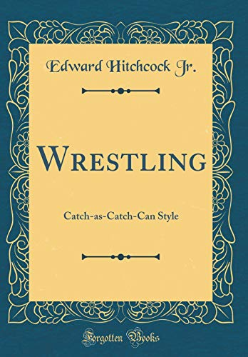Wrestling: Catch-as-Catch-Can Style (Classic Reprint)