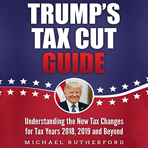 Couverture de Trump's Tax Cut Guide: Understanding the New Tax Changes for Tax Years 2018, 2019, and Beyond