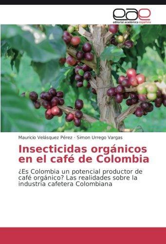 Insecticidas orgánicos en el café de Colombia: ¿Es Colombia un potencial productor de café orgánico? Las realidades sobre la industria cafetera Colombiana (Spanish Edition)