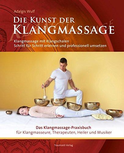 Die Kunst der Klangmassage: Das neue Praxisbuch Klangschalenmassage: Klangmassage mit Klangschalen Schritt für Schritt erlernen und professionell...