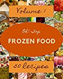 Oh! Top 50 Frozen Food Recipes Volume 1: Start a New Cooking Chapter with Frozen Food Cookbook! (English Edition)