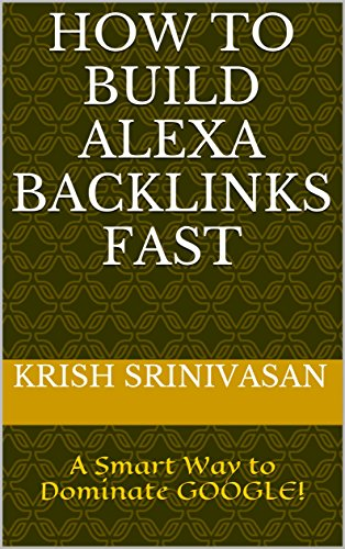 How to Build Alexa Backlinks Fast?: A Smart Way to Dominate GOOGLE! (English Edition)
