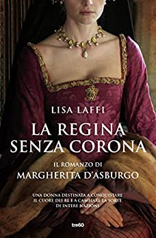 La regina senza corona: Il romanzo di Margherita d'Asburgo di [Lisa Laffi]