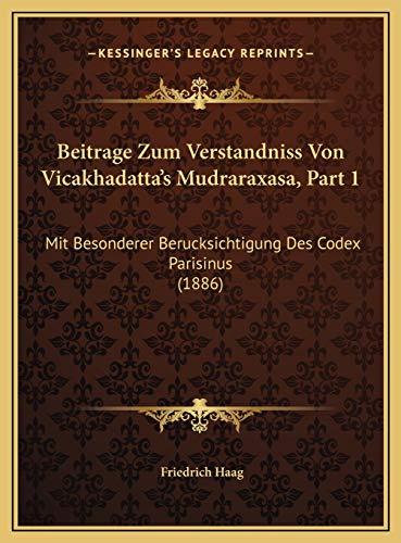 Beitrage Zum Verstandniss Von Vicakhadatta's Mudraraxasa, Part 1: Mit Besonderer Berucksichtigung Des Codex Parisinus (1886)