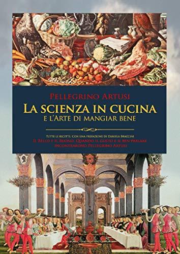 La Scienza in Cucina e l'Arte di mangiar bene: Con tutte le Ricette e una prefazione inedita. Il bello e il buono: quando il gusto e il ben parlare incontrarono Pellegrino Artusi.
