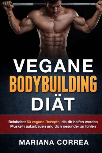 VEGANE BODYBUILDING Diat: Beinhaltet 50 vegane Rezepte, die dir helfen werden Muskeln aufzubauen und dich gesunder zu fuhlen
