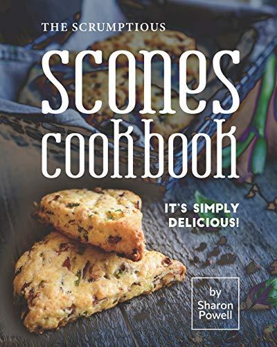 The Scrumptious Scones Cookbook: It's Simply Delicious!