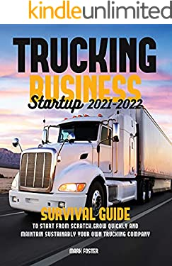 Trucking Business Startup 2021-2022: Survival Guide to Start from Scratch, Grow Quickly and Maintain Sustainably Your Own Trucking Company