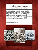 A biographical memoir of the late Sir Peter Parker, baronet: captain of His Majesty's ship Menelaus, of 38 guns, killed in action while storming the ... on the thirty-first of August, 1814.