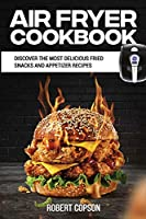 Air Fryer Cookbook: Discover The Most Delicious Fried Snacks And Appetizer Recipes