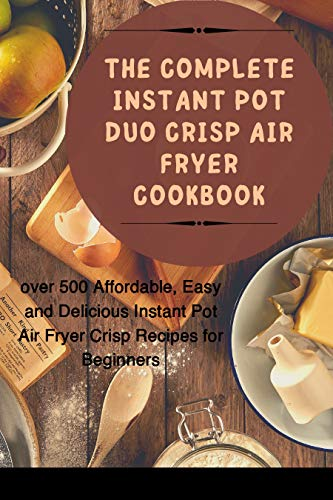 The complete instant pot duo crisp air fryer cookbook: over 500 Affordable, Easy and Delicious Instant Pot Air Fryer Crisp Recipes for Beginners