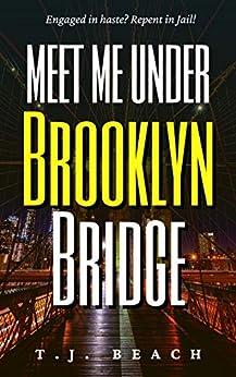 Meet Me Under Brooklyn Bridge: Engaged in haste? Repent in Jail! by [T.J.  Beach]