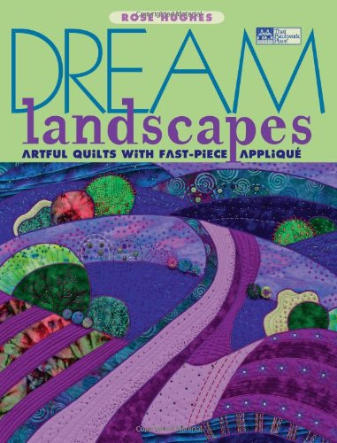 Dream Landscapes: Artful Quilts with Fast-piece Applique (That Patchwork Place)