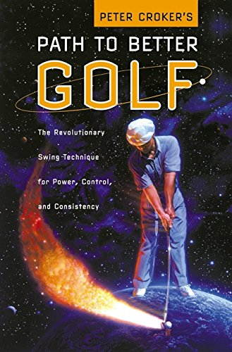 Peter Croker's Path To Better Golf: The Revolutionary Swing Technique for Power, Control, and Consistency