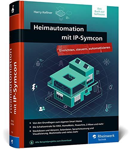 Heimautomation mit IP-Symcon: Integrieren, steuern, automatisieren. Das große Handbuch fürs Smart Home mit IP-Symcon