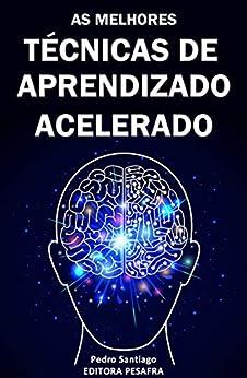 TÉCNICAS DE APRENDIZADO ACELERADO: Hacks mentais para você aprender qualquer assunto 3x mais rápido (Produtividade Livro 2) por [Pedro Santiago, Editora PESAFRA]