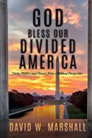 God Bless Our Divided America: Unity, Politics and History from a Biblical Perspective