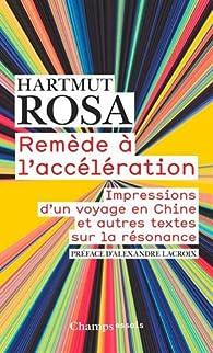 Remède à l'accélération : Impressions d'un voyage en Chine et autres textes sur la résonance par Hartmut Rosa