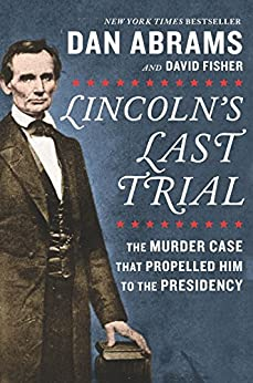 Lincoln's Last Trial: The Murder Case That Propelled Him to the Presidency by [David Fisher, Dan Abrams]
