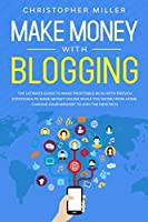 Make Money with Blogging: The Ultimate Guide to Make Profitable Blog with Proven Strategies to Make Money Online while you Work from Home. Change your Mindset to Join the New Rich.