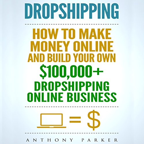 Dropshipping: How To Make Money Online & Build Your Own $100,000+ Dropshipping Online Business audiobook cover art