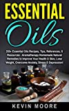 Essential Oils: 350+ Essential Oils Recipes, Tips, References, & Resources - Aromatherapy Homemade Natural Remedies to Improve Your Health & Skin, Lose Weight, Overcome Anxiety, Stress & Depression!