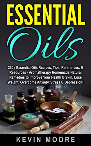 Essential Oils: 350+ Essential Oils Recipes, Tips, References, & Resources - Aromatherapy Homemade Natural Remedies to Improve Your Health & Skin, Lose Weight, Overcome Anxiety, Stress & Depression! by [Kevin Moore]