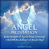 Angel Meditation: Guided Meditation Learn to Connect, Communicate, and Heal with Your Archangel and Guardian Angel