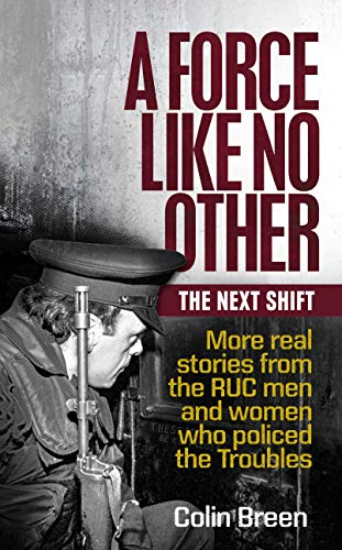 A Force Like No Other: The Next Shift: More real stories from the RUC men and women who policed the Troubles (English Edition)