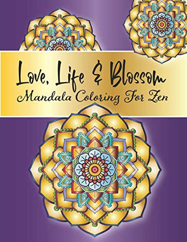 Love, Life and Blossom - Mandala Coloring For Zen: Stress Relieving Mandala And Floral Garden Designs for Adults Meditative Relaxation And Mindfulness