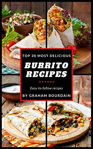 Top 30 Most Delicious Burrito Recipes: A Burrito Cookbook with Beef, Lamb, Pork, Chorizo, Chicken and Turkey - [Books on Mexican Food] - (Top 30 Most Delicious Recipes Book 3)