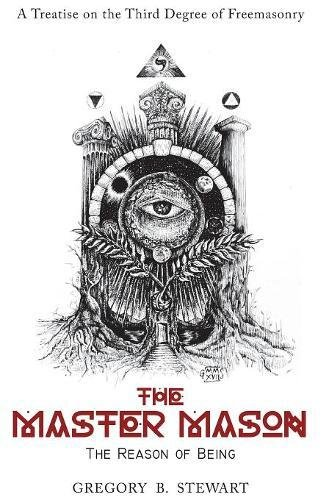 The Master Mason: The Reason of Being - A Treatise on the Third Degree of Freemasonry