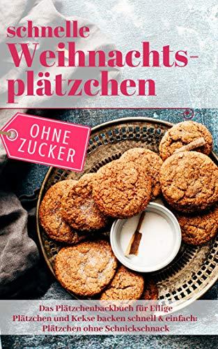 Schnelle Weihnachtsplätzchen ohne Zucker – Das Plätzchenbackbuch für Eilige: Plätzchen und Kekse backen schnell & einfach: Plätzchen ohne Schnickschnack (Backen ohne Zucker 7)